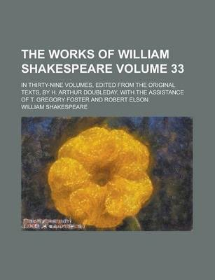 The Works of William Shakespeare; In Thirty-Nine Volumes, Edited from the Original Texts, by H. Arthur Doubleday, with the Assistance of T. Gregory Foster and Robert Elson Volume 33