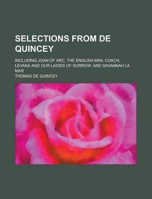 Selections from de Quincey; Including Joan of Arc, the English Mail Coach, Levana and Our Ladies of Sorrow, and Savannah La Mar