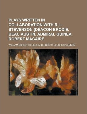 Plays Written in Collaboration with R.L. Stevenson [Deacon Brodie. Beau Austin. Admiral Guinea. Robert Macaire