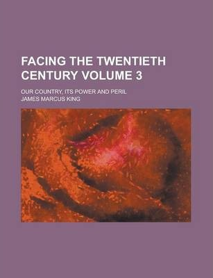 Facing the Twentieth Century; Our Country, Its Power and Peril Volume 3