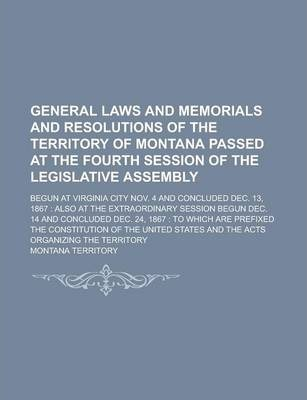 General Laws and Memorials and Resolutions of the Territory of Montana Passed at the Fourth Session of the Legislative Assembly; Begun at Virginia City Nov. 4 and Concluded Dec. 13, 1867