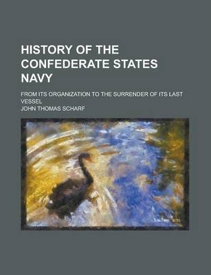 History of the Confederate States Navy; From Its Organization to the Surrender of Its Last Vessel