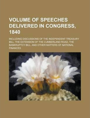 Volume of Speeches Delivered in Congress, 1840; Including Discussions of the Independent Treasury Bill, the Extension of the Cumberland Road, the Bankruptcy Bill, and Other Matters of National Finances
