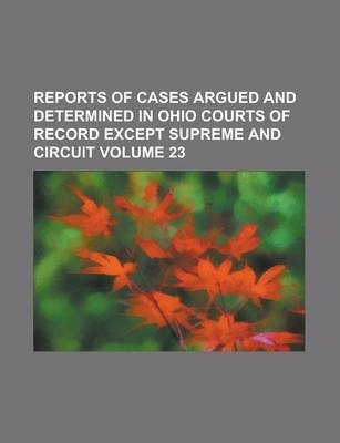 Reports of Cases Argued and Determined in Ohio Courts of Record Except Supreme and Circuit Volume 23