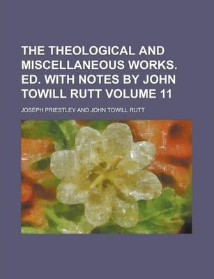 The Theological and Miscellaneous Works. Ed. with Notes by John Towill Rutt Volume 11