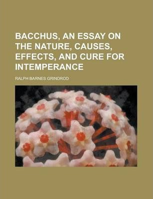 Bacchus, an Essay on the Nature, Causes, Effects, and Cure for Intemperance