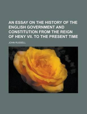 An Essay on the History of the English Government and Constitution from the Reign of Heny VII. to the Present Time