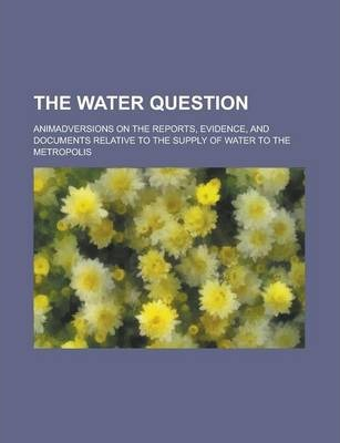 The Water Question; Animadversions on the Reports, Evidence, and Documents Relative to the Supply of Water to the Metropolis
