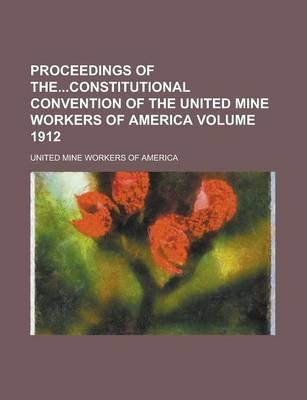 Proceedings of Theconstitutional Convention of the United Mine Workers of America Volume 1912