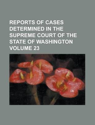 Reports of Cases Determined in the Supreme Court of the State of Washington Volume 23