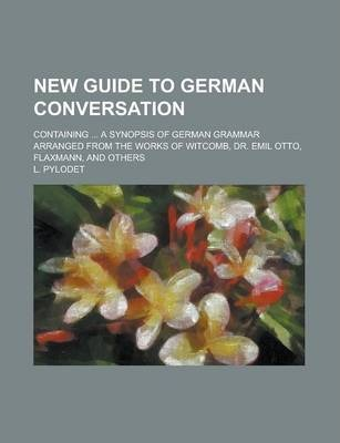 New Guide to German Conversation; Containing ... a Synopsis of German Grammar Arranged from the Works of Witcomb, Dr. Emil Otto, Flaxmann, and Others