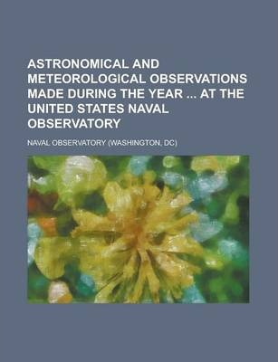 Astronomical and Meteorological Observations Made During the Year at the United States Naval Observatory