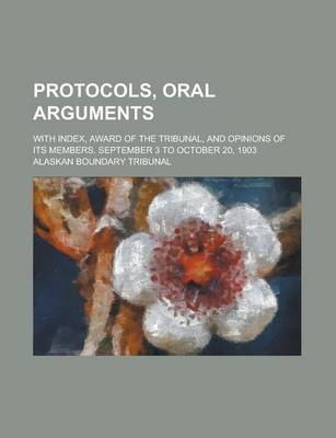 Protocols, Oral Arguments; With Index, Award of the Tribunal, and Opinions of Its Members. September 3 to October 20, 1903
