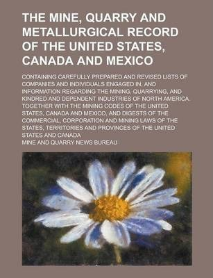The Mine, Quarry and Metallurgical Record of the United States, Canada and Mexico; Containing Carefully Prepared and Revised Lists of Companies and Individuals Engaged In, and Information Regarding the Mining, Quarrying, and Kindred and