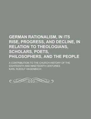 German Rationalism, in Its Rise, Progress, and Decline, in Relation to Theologians, Scholars, Poets, Philosophers, and the People; A Contribution to the Church History of the Eighteenth and Nineteenth Centuries