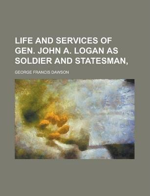 Life and Services of Gen. John A. Logan as Soldier and Statesman,