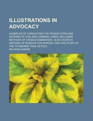Illustrations in Advocacy; Examples of Conducting the Prosecution and Defense of Civil and Criminal Cases, Including Methods of Cross-Examination