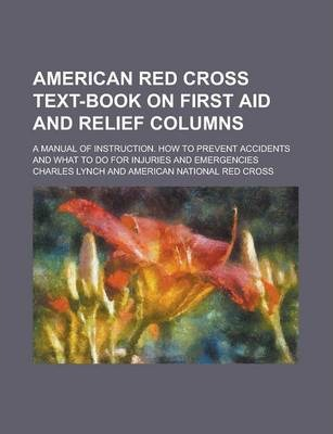 American Red Cross Text-Book on First Aid and Relief Columns; A Manual of Instruction. How to Prevent Accidents and What to Do for Injuries and Emergencies