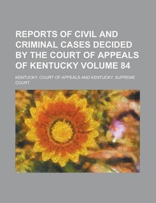 Reports of Civil and Criminal Cases Decided by the Court of Appeals of Kentucky Volume 84