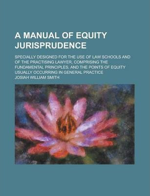 A Manual of Equity Jurisprudence; Specially Designed for the Use of Law Schools and of the Practising Lawyer, Comprising the Fundamental Principles, and the Points of Equity Usually Occurring in General Practice