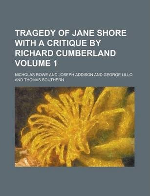 Tragedy of Jane Shore with a Critique by Richard Cumberland Volume 1