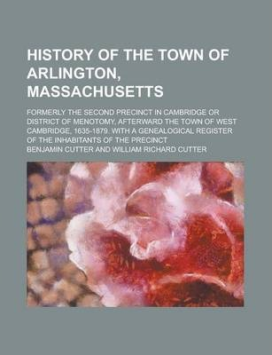 History of the Town of Arlington, Massachusetts; Formerly the Second Precinct in Cambridge or District of Menotomy, Afterward the Town of West Cambridge, 1635-1879. with a Genealogical Register of the Inhabitants of the Precinct