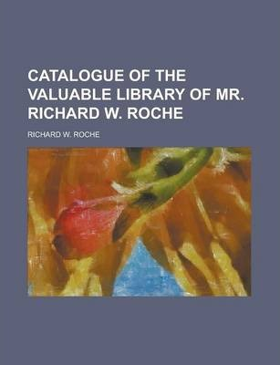 Catalogue of the Valuable Library of Mr. Richard W. Roche