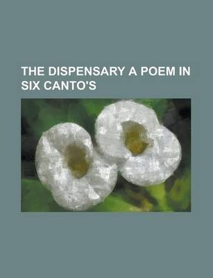 The Dispensary a Poem in Six Canto's