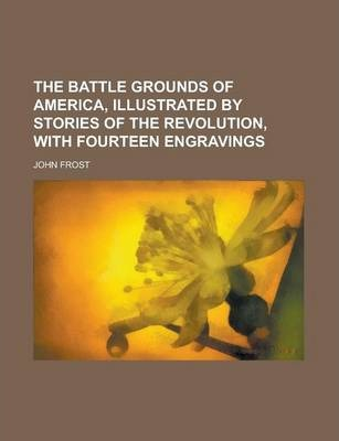 The Battle Grounds of America, Illustrated by Stories of the Revolution, with Fourteen Engravings