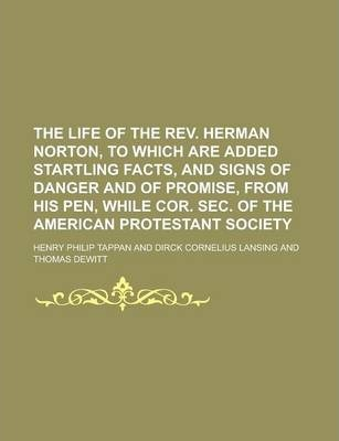 The Life of the REV. Herman Norton, to Which Are Added Startling Facts, and Signs of Danger and of Promise, from His Pen, While Cor. SEC. of the American Protestant Society