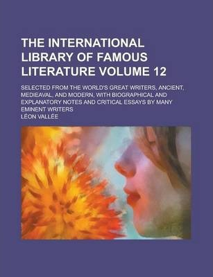 The International Library of Famous Literature; Selected from the World's Great Writers, Ancient, Medieaval, and Modern, with Biographical and Explanatory Notes and Critical Essays by Many Eminent Writers Volume 12