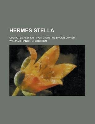 Hermes Stella; Or, Notes and Jottings Upon the Bacon Cipher