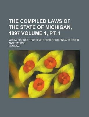 The Compiled Laws of the State of Michigan, 1897; With a Digest of Supreme Court Decisions and Other Annotations Volume 1, PT. 1