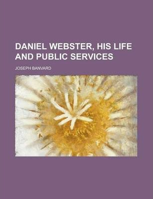 Daniel Webster, His Life and Public Services