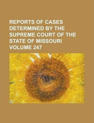 Reports of Cases Determined by the Supreme Court of the State of Missouri Volume 247