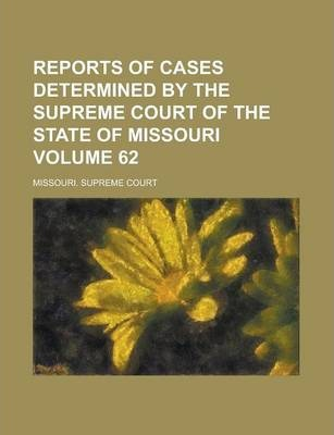 Reports of Cases Determined by the Supreme Court of the State of Missouri Volume 62