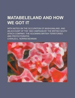 Matabeleland and How We Got It; With Notes on the Occupation of Mashunaland, and an Account of the 1893 Campaign by the British South Africa Company, the Adjoining British Territories and Protectorates
