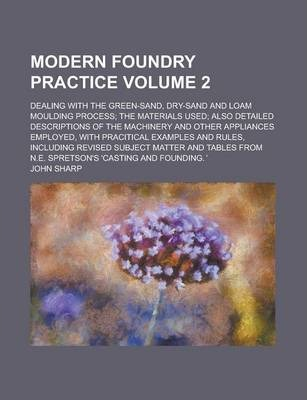 Modern Foundry Practice; Dealing with the Green-Sand, Dry-Sand and Loam Moulding Process; The Materials Used; Also Detailed Descriptions of the Machinery and Other Appliances Employed, with Pracitical Examples and Rules, Volume 2