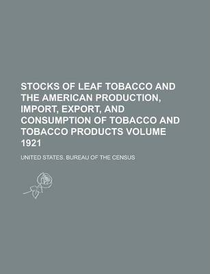 Stocks of Leaf Tobacco and the American Production, Import, Export, and Consumption of Tobacco and Tobacco Products Volume 1921