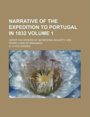 Narrative of the Expedition to Portugal in 1832; Under the Orders of His Imperial Majesty, Don Pedro, Duke of Braganza Volume 1
