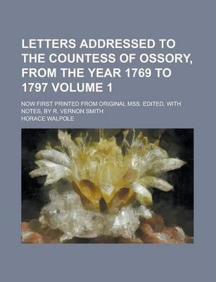 Letters Addressed to the Countess of Ossory, from the Year 1769 to 1797; Now First Printed from Original Mss. Edited, with Notes, by R. Vernon Smith Volume 1