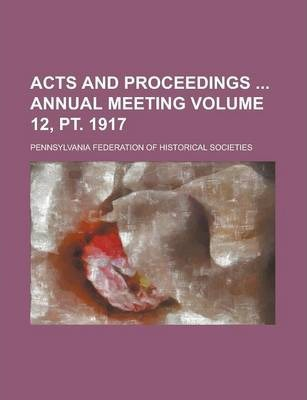 Acts and Proceedings Annual Meeting Volume 12, PT. 1917