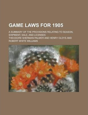 Game Laws for 1905; A Summary of the Provisions Relating to Season, Shipment, Sale, and Licenses