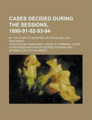 Cases Decided During the Sessions, 1890-91-92-93-94; By the Court of Referees on Private Bills in Parliament