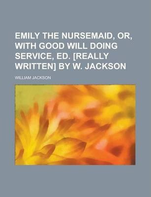 Emily the Nursemaid, Or, with Good Will Doing Service, Ed. [Really Written] by W. Jackson