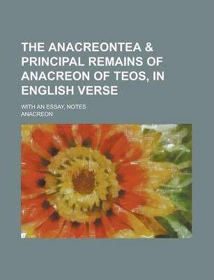 The Anacreontea & Principal Remains of Anacreon of Teos, in English Verse; With an Essay, Notes