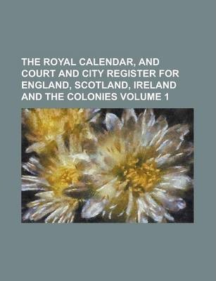 The Royal Calendar, and Court and City Register for England, Scotland, Ireland and the Colonies Volume 1