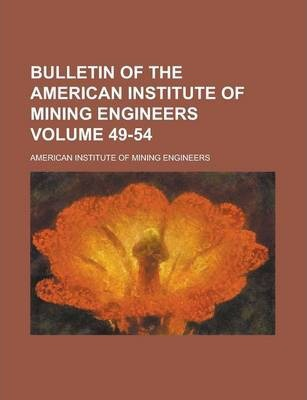 Bulletin of the American Institute of Mining Engineers Volume 49-54