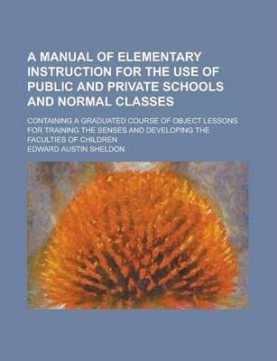 A Manual of Elementary Instruction for the Use of Public and Private Schools and Normal Classes; Containing a Graduated Course of Object Lessons for Training the Senses and Developing the Faculties of Children