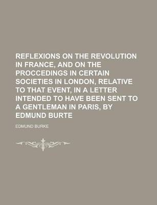 Reflexions on the Revolution in France, and on the Proccedings in Certain Societies in London, Relative to That Event, in a Letter Intended to Have Been Sent to a Gentleman in Paris, by Edmund Burte